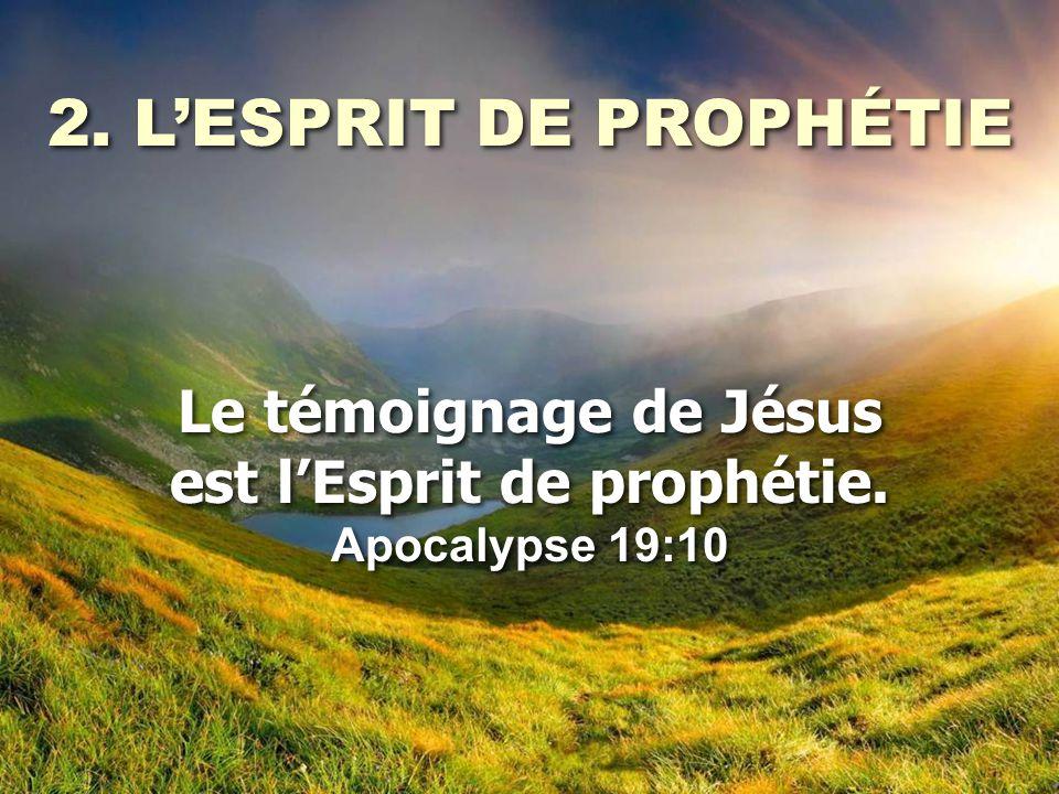 2. L'ESPRIT DE PROPHÉTIE Le témoignage de Jésus est l'Esprit de prophétie. Apocalypse 19:10 2. L'ESPRIT DE PROPHÉTIE Le témoignage de Jésus est l'Espr