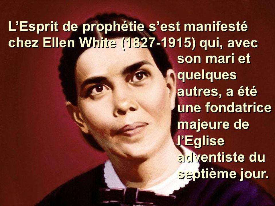 L'Esprit de prophétie s'est manifesté chez Ellen White (1827-1915) qui, avec son mari et quelques autres, a été une fondatrice majeure de l'Eglise adv