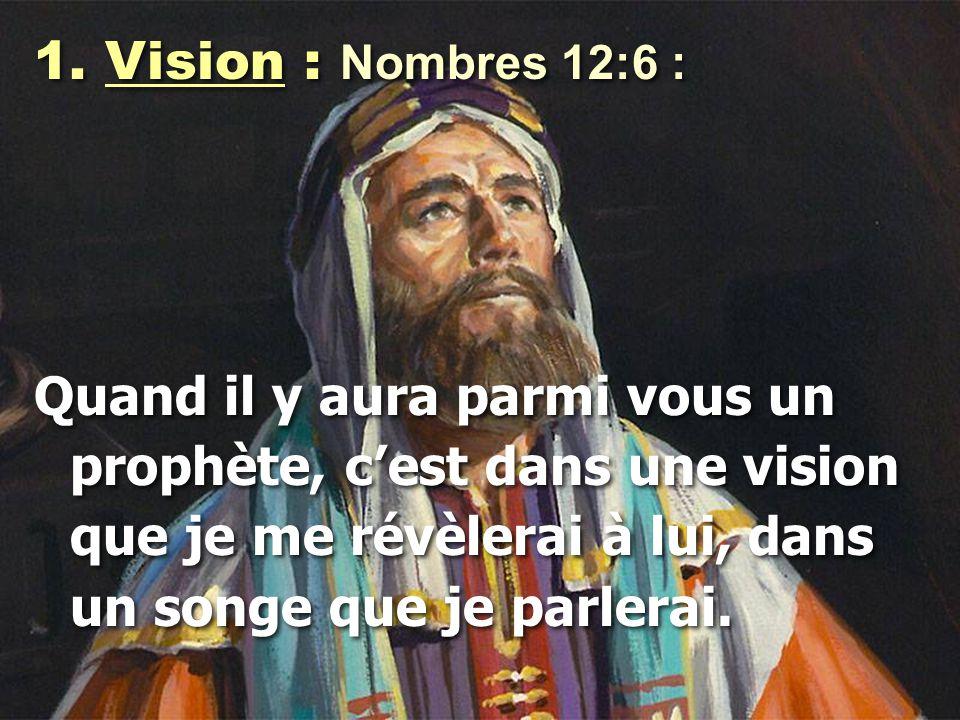 1. Vision : Nombres 12:6 : Quand il y aura parmi vous un prophète, c'est dans une vision que je me révèlerai à lui, dans un songe que je parlerai. 1.