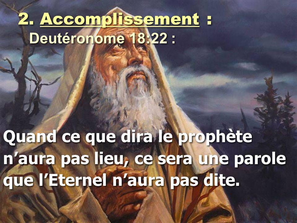 2. Accomplissement : Deutéronome 18:22 : Quand ce que dira le prophète n'aura pas lieu, ce sera une parole que l'Eternel n'aura pas dite. 2. Accomplis
