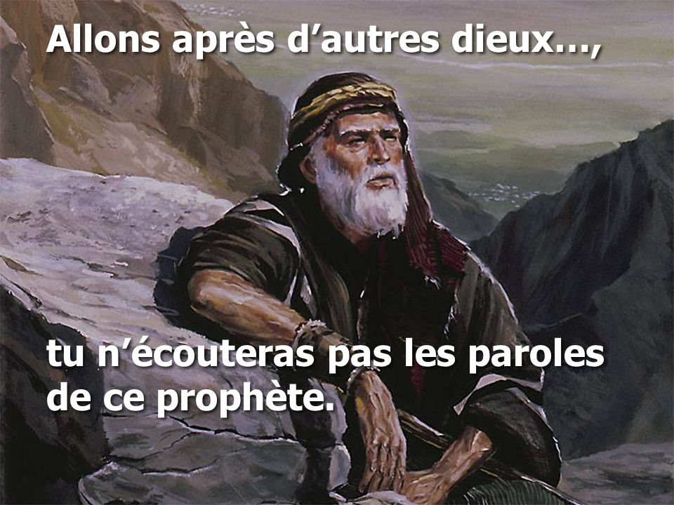 Allons après d'autres dieux…, tu n'écouteras pas les paroles de ce prophète. Allons après d'autres dieux…, tu n'écouteras pas les paroles de ce prophè