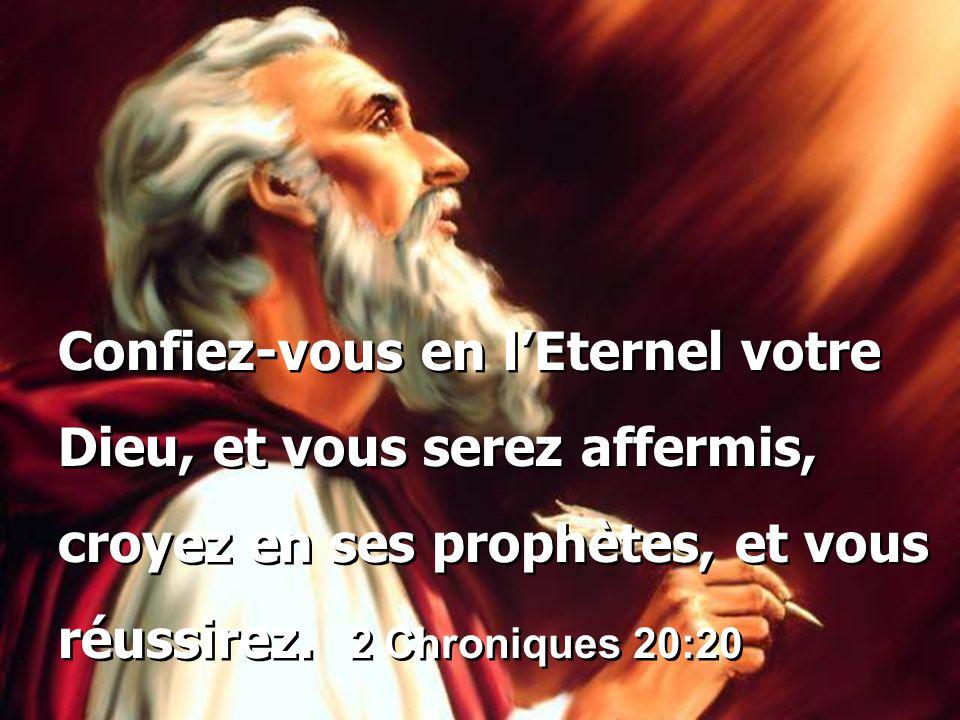 Confiez-vous en l'Eternel votre Dieu, et vous serez affermis, croyez en ses prophètes, et vous réussirez. 2 Chroniques 20:20 Confiez-vous en l'Eternel