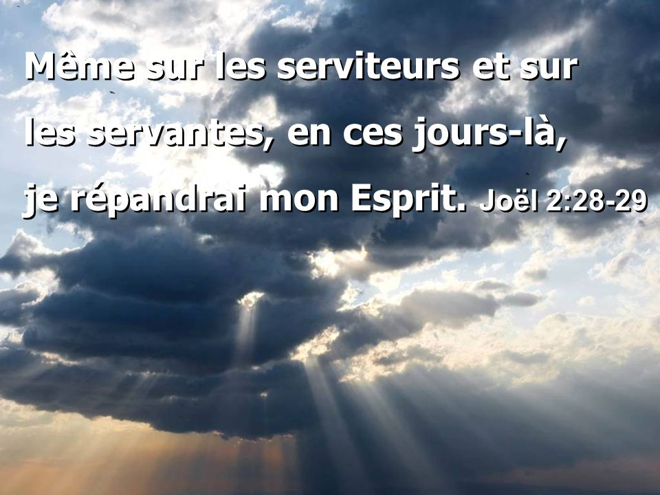 Même sur les serviteurs et sur les servantes, en ces jours-là, je répandrai mon Esprit. Joël 2:28-29 Même sur les serviteurs et sur les servantes, en