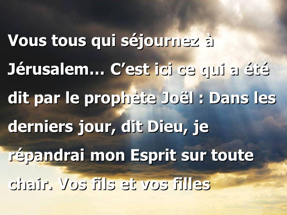Vous tous qui séjournez à Jérusalem… C'est ici ce qui a été dit par le prophète Joël : Dans les derniers jour, dit Dieu, je répandrai mon Esprit sur t