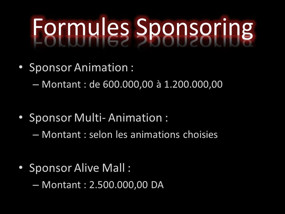 Sponsor Animation : – Montant : de 600.000,00 à 1.200.000,00 Sponsor Multi- Animation : – Montant : selon les animations choisies Sponsor Alive Mall : – Montant : 2.500.000,00 DA