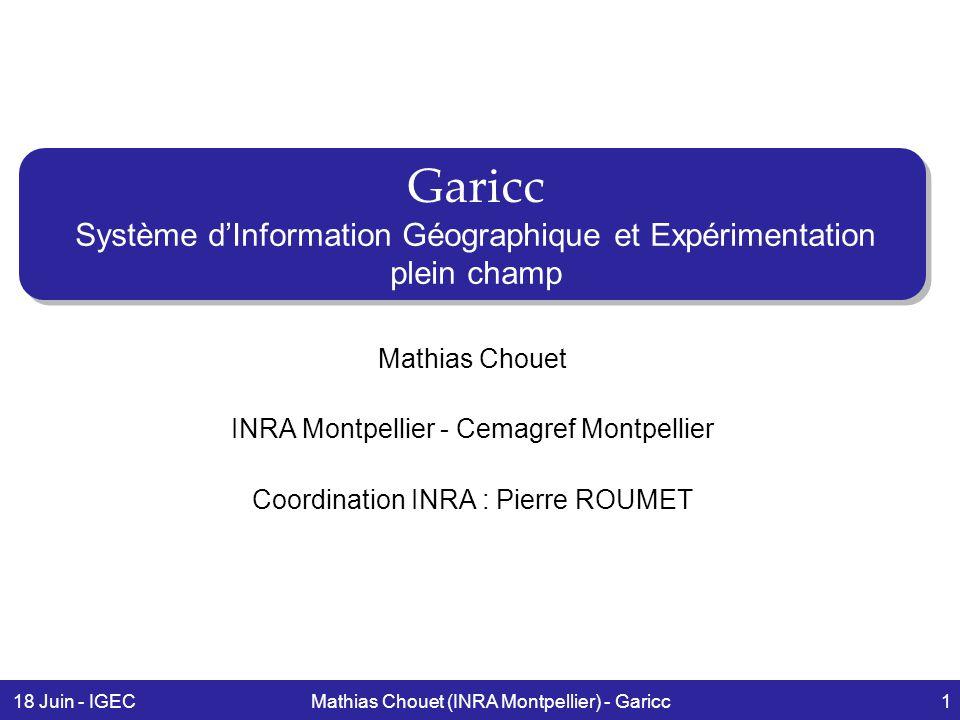 18 Juin - IGECMathias Chouet (INRA Montpellier) - Garicc1 Garicc Système d'Information Géographique et Expérimentation plein champ Mathias Chouet INRA