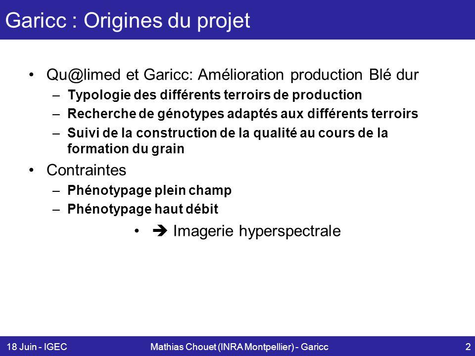18 Juin - IGECMathias Chouet (INRA Montpellier) - Garicc3 Phénotypage par Spectrométrie Spectrométrie de 0.4µm à 1µm -Spectrométrie portable (spectrométrie, radiométrie) -Caméra Hyperspectrale embarquée (forte définition spectrale et spatiale)  portiques, rampes mobiles -Caméra multipectrale (définition spectrale et spatiale + faible = mais vrai 'haut débit')  ULM, drone 'Tromblon' Asd Labspec 'Drone+ multispec portique + Hyspec Organe/ plante microparcelle plateforme