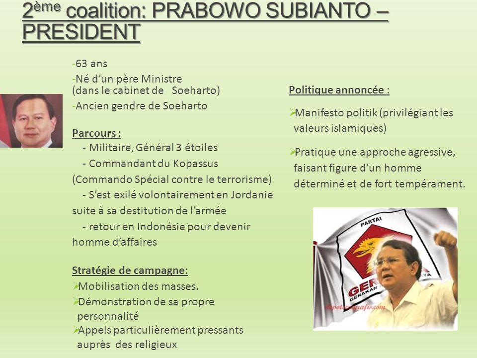 2 ème coalition: PRABOWO SUBIANTO – PRESIDENT -63 ans -Né d'un père Ministre (dans le cabinet de Soeharto) -Ancien gendre de Soeharto Parcours : - Mil