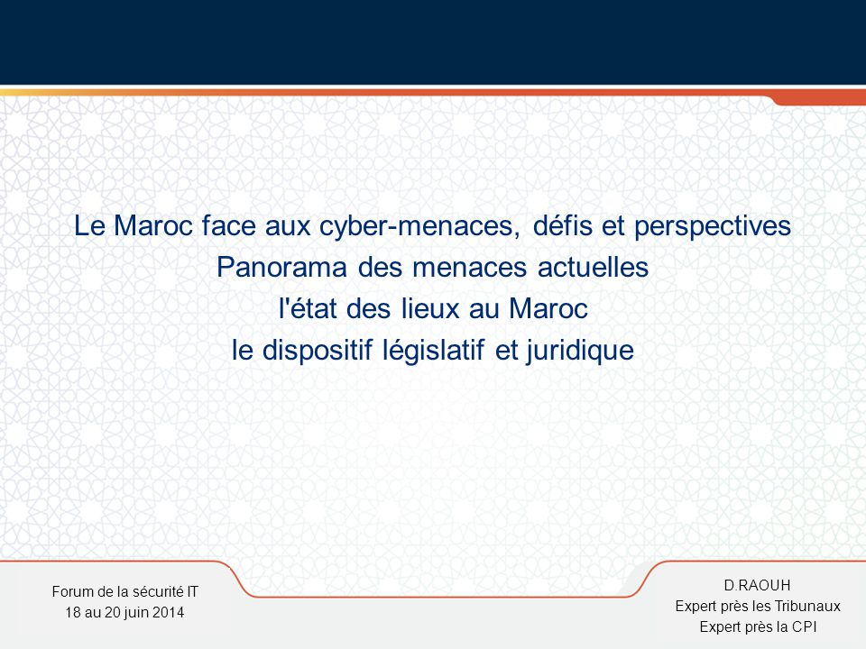 D.Raouh L'émergence de l'économie marocaine se fera par l'utilisation massive des TIC Cadre juridique apte à lutter contre la cybercriminalité qui représente une menace à l'émergence de cette économie Forum de la sécurité IT 18 au 20 juin 2014 D.RAOUH Expert près les Tribunaux Expert près la CPI