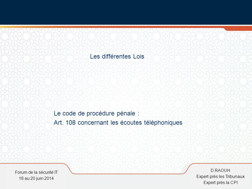 D.Raouh Les différentes Lois Le code de procédure pénale : Art. 108 concernant les écoutes téléphoniques Forum de la sécurité IT 18 au 20 juin 2014 D.