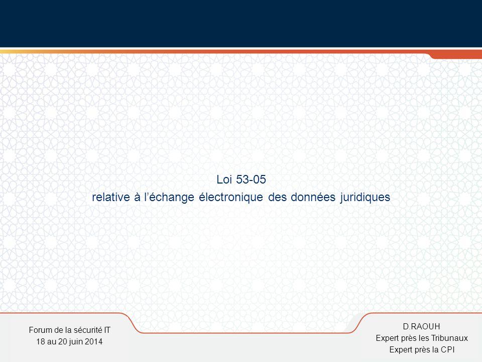 D.Raouh Loi 53-05 relative à l'échange électronique des données juridiques Forum de la sécurité IT 18 au 20 juin 2014 D.RAOUH Expert près les Tribunau
