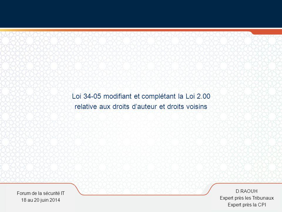 D.Raouh Loi 34-05 modifiant et complétant la Loi 2.00 relative aux droits d'auteur et droits voisins Forum de la sécurité IT 18 au 20 juin 2014 D.RAOU