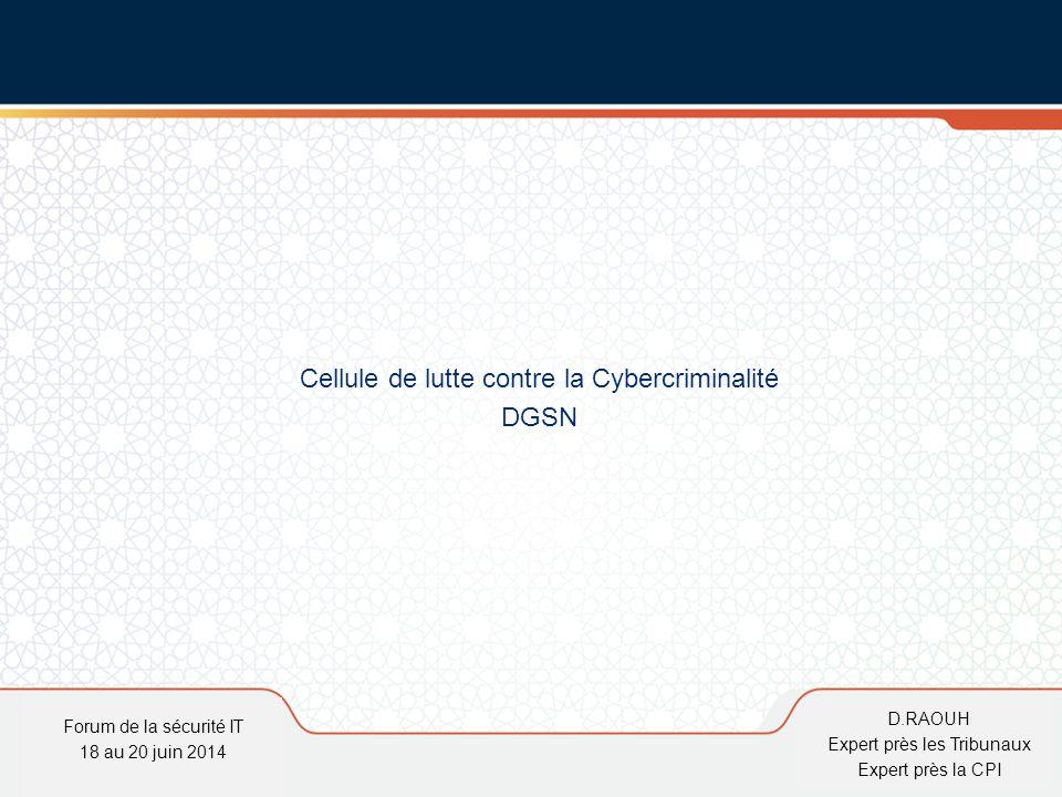 D.Raouh Cellule de lutte contre la Cybercriminalité DGSN Forum de la sécurité IT 18 au 20 juin 2014 D.RAOUH Expert près les Tribunaux Expert près la C