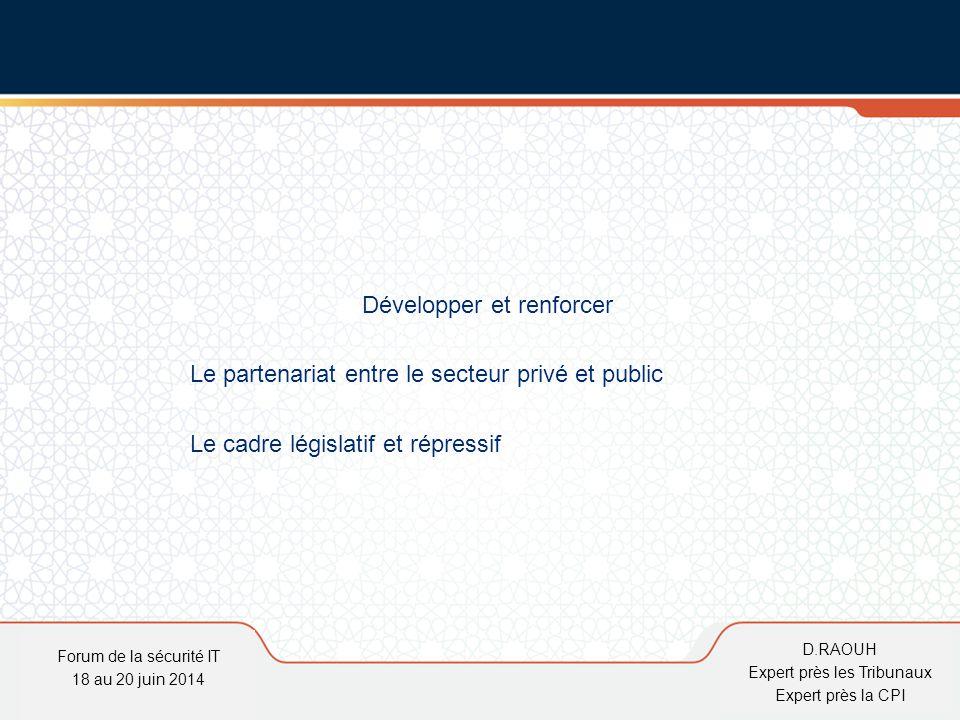 D.Raouh Développer et renforcer Le partenariat entre le secteur privé et public Le cadre législatif et répressif Forum de la sécurité IT 18 au 20 juin