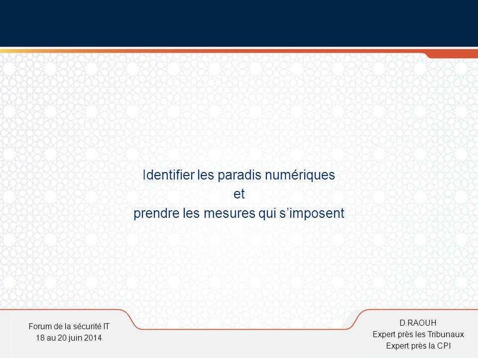 D.Raouh Identifier les paradis numériques et prendre les mesures qui s'imposent Forum de la sécurité IT 18 au 20 juin 2014 D.RAOUH Expert près les Tri