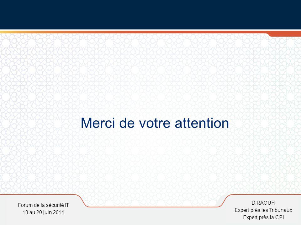 D.Raouh Forum de la sécurité IT 18 au 20 juin 2014 D.RAOUH Expert près les Tribunaux Expert près la CPI Merci de votre attention