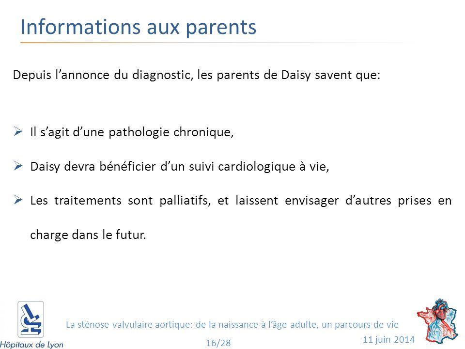 Informations aux parents 11 juin 2014 16/28 Depuis l'annonce du diagnostic, les parents de Daisy savent que:  Il s'agit d'une pathologie chronique,  Daisy devra bénéficier d'un suivi cardiologique à vie,  Les traitements sont palliatifs, et laissent envisager d'autres prises en charge dans le futur.