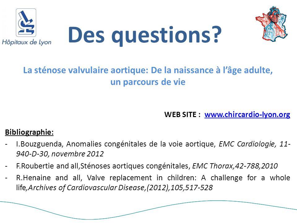 Des questions? Bibliographie: -I.Bouzguenda, Anomalies congénitales de la voie aortique, EMC Cardiologie, 11- 940-D-30, novembre 2012 -F.Roubertie and