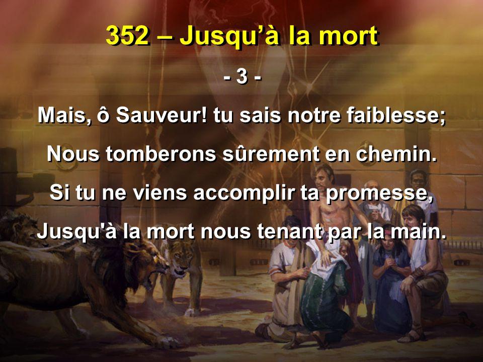 352 – Jusqu'à la mort - 3 - Mais, ô Sauveur! tu sais notre faiblesse; Nous tomberons sûrement en chemin. Si tu ne viens accomplir ta promesse, Jusqu'à