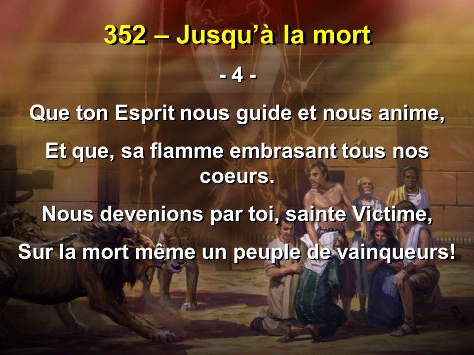352 – Jusqu'à la mort - 4 - Que ton Esprit nous guide et nous anime, Et que, sa flamme embrasant tous nos coeurs. Nous devenions par toi, sainte Victi