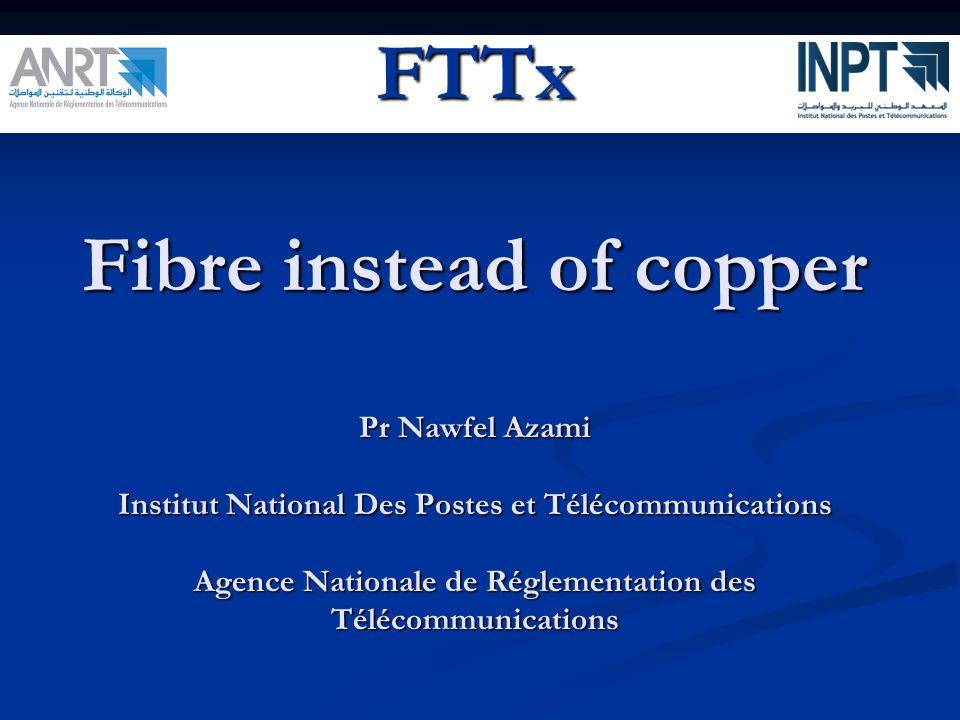 FTTx Fibre instead of copper Pr Nawfel Azami Institut National Des Postes et Télécommunications Agence Nationale de Réglementation des Télécommunicati