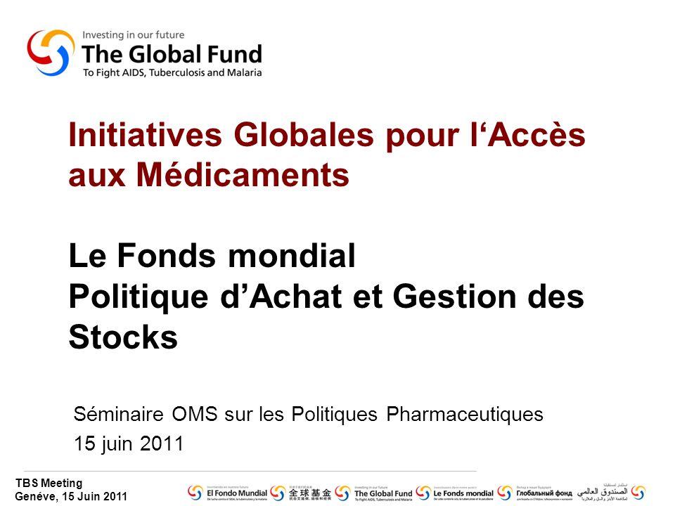 TBS Meeting Genéve, 15 Juin 2011 Initiatives Globales pour l'Accès aux Médicaments Le Fonds mondial Politique d'Achat et Gestion des Stocks Séminaire OMS sur les Politiques Pharmaceutiques 15 juin 2011