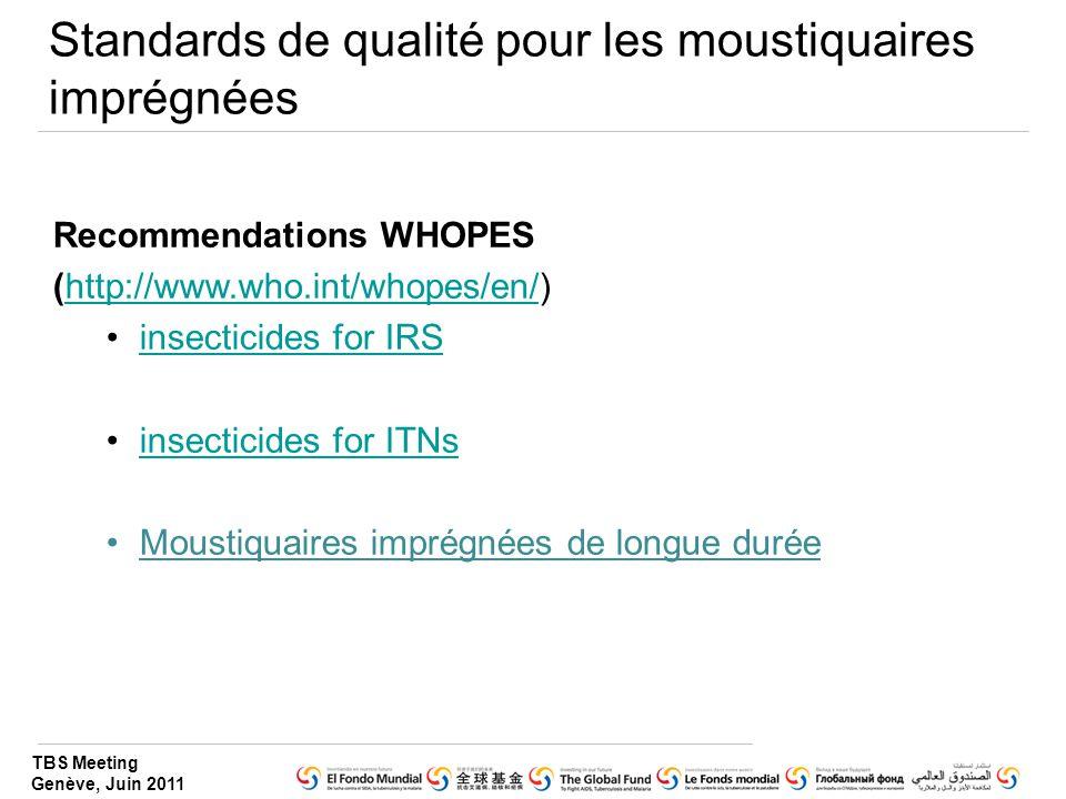TBS Meeting Genève, Juin 2011 Standards de qualité pour les moustiquaires imprégnées Recommendations WHOPES (http://www.who.int/whopes/en/)http://www.who.int/whopes/en/ insecticides for IRS insecticides for ITNs Moustiquaires imprégnées de longue durée