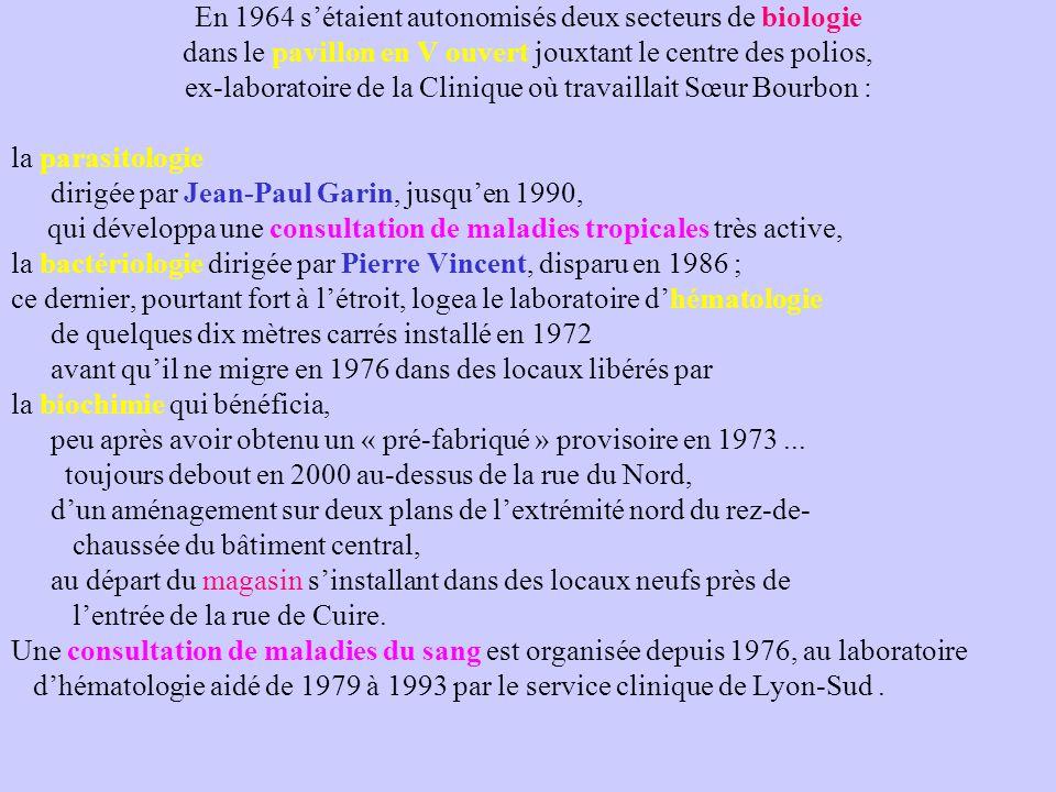 En 1964 s'étaient autonomisés deux secteurs de biologie dans le pavillon en V ouvert jouxtant le centre des polios, ex-laboratoire de la Clinique où travaillait Sœur Bourbon : la parasitologie dirigée par Jean-Paul Garin, jusqu'en 1990, qui développa une consultation de maladies tropicales très active, la bactériologie dirigée par Pierre Vincent, disparu en 1986 ; ce dernier, pourtant fort à l'étroit, logea le laboratoire d'hématologie de quelques dix mètres carrés installé en 1972 avant qu'il ne migre en 1976 dans des locaux libérés par la biochimie qui bénéficia, peu après avoir obtenu un « pré-fabriqué » provisoire en 1973...