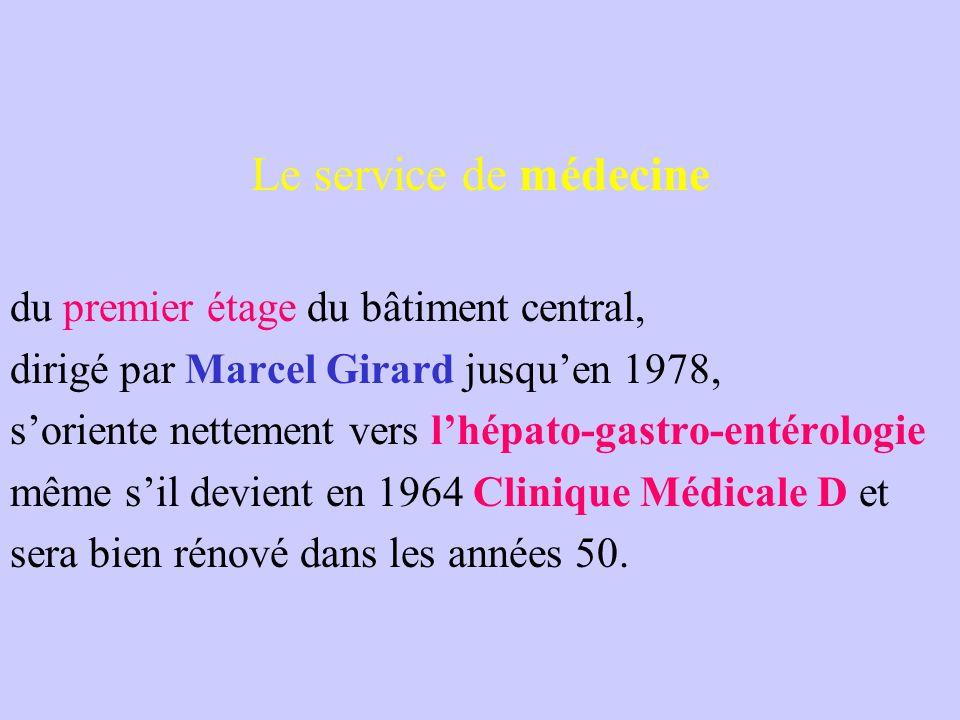 Le service de médecine du premier étage du bâtiment central, dirigé par Marcel Girard jusqu'en 1978, s'oriente nettement vers l'hépato-gastro-entérologie même s'il devient en 1964 Clinique Médicale D et sera bien rénové dans les années 50.