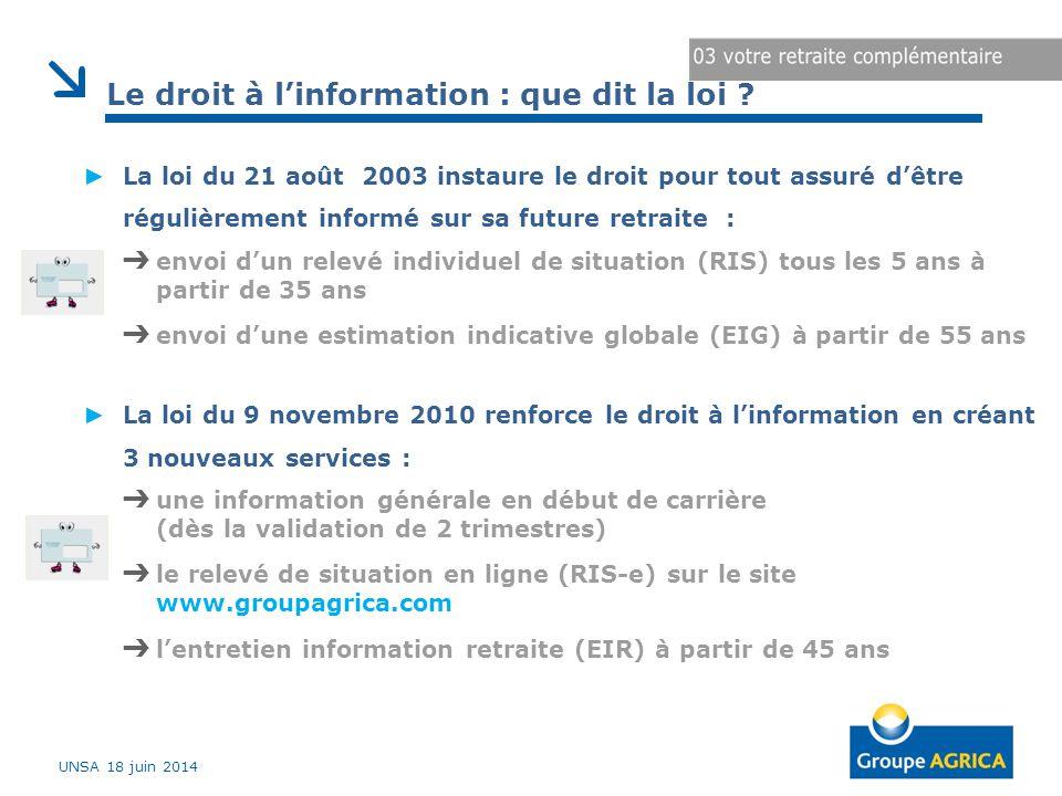 UNSA 18 juin 2014 ► La loi du 21 août 2003 instaure le droit pour tout assuré d'être régulièrement informé sur sa future retraite : ➔ envoi d'un relevé individuel de situation (RIS) tous les 5 ans à partir de 35 ans ➔ envoi d'une estimation indicative globale (EIG) à partir de 55 ans ► La loi du 9 novembre 2010 renforce le droit à l'information en créant 3 nouveaux services : ➔ une information générale en début de carrière (dès la validation de 2 trimestres) ➔ le relevé de situation en ligne (RIS-e) sur le site www.groupagrica.com ➔ l'entretien information retraite (EIR) à partir de 45 ans Le droit à l'information : que dit la loi ?