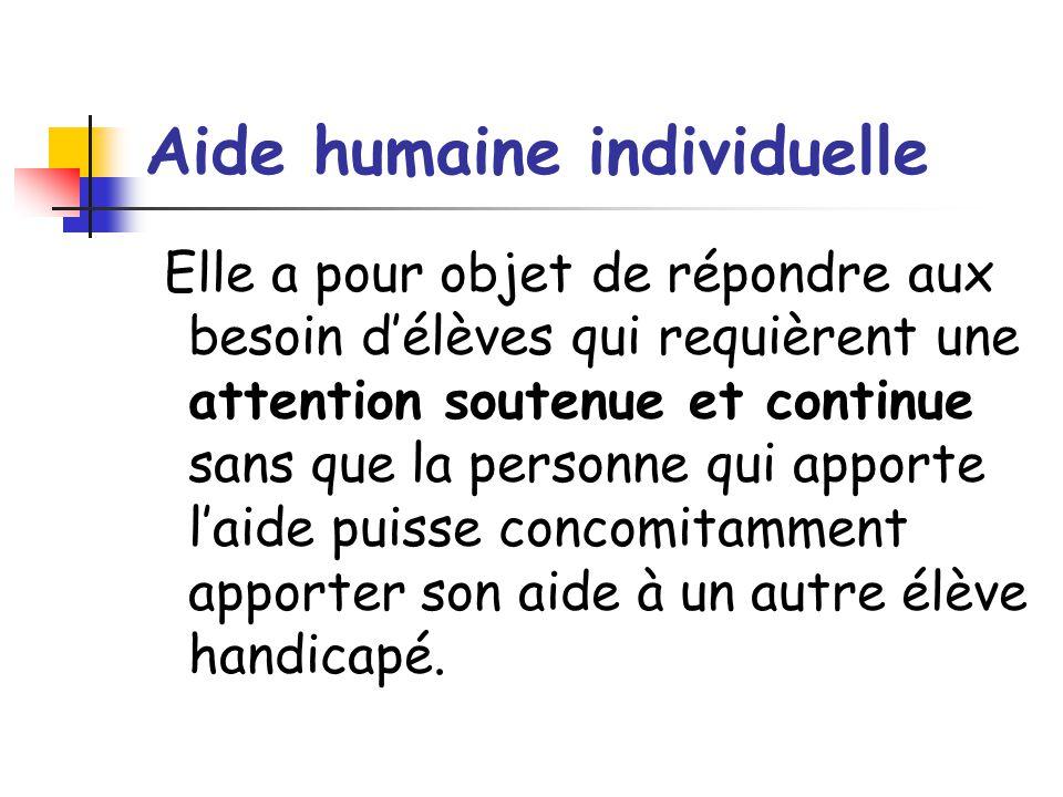 Aide humaine individuelle Elle a pour objet de répondre aux besoin d'élèves qui requièrent une attention soutenue et continue sans que la personne qui apporte l'aide puisse concomitamment apporter son aide à un autre élève handicapé.