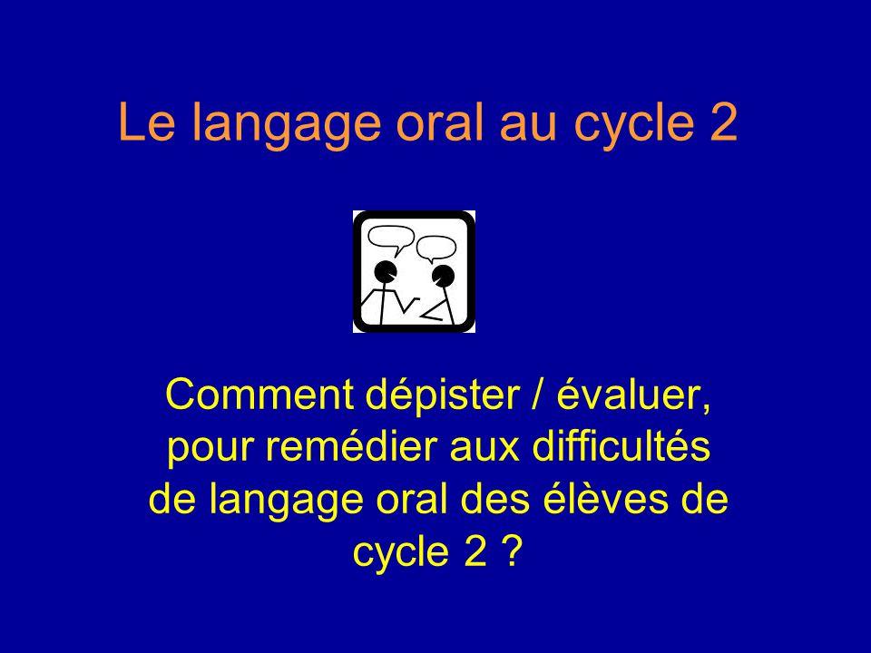 Le langage oral au cycle 2 Comment dépister / évaluer, pour remédier aux difficultés de langage oral des élèves de cycle 2 ?