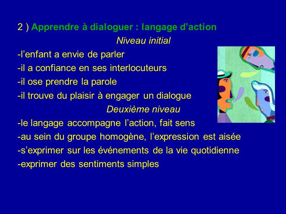 2 ) Apprendre à dialoguer : langage d'action Niveau initial -l'enfant a envie de parler -il a confiance en ses interlocuteurs -il ose prendre la parol