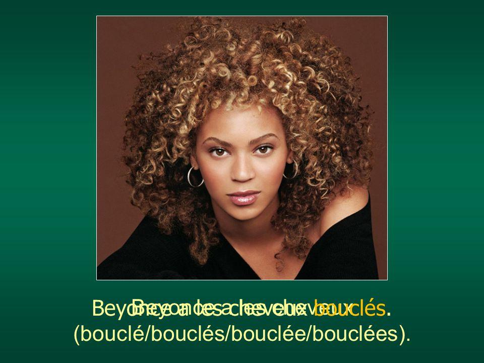 Beyonce a les cheveux (bouclé/bouclés/bouclée/bouclées). Beyonce a les cheveux bouclés.