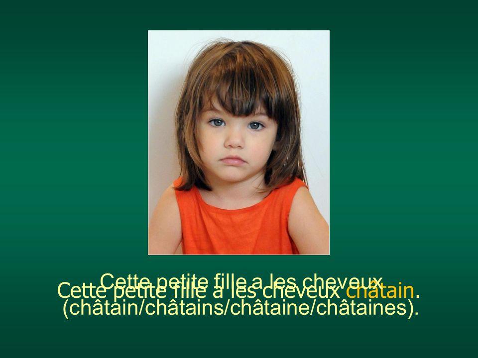 Cette petite fille a les cheveux châtain. Cette petite fille a les cheveux (châtain/châtains/châtaine/châtaines).