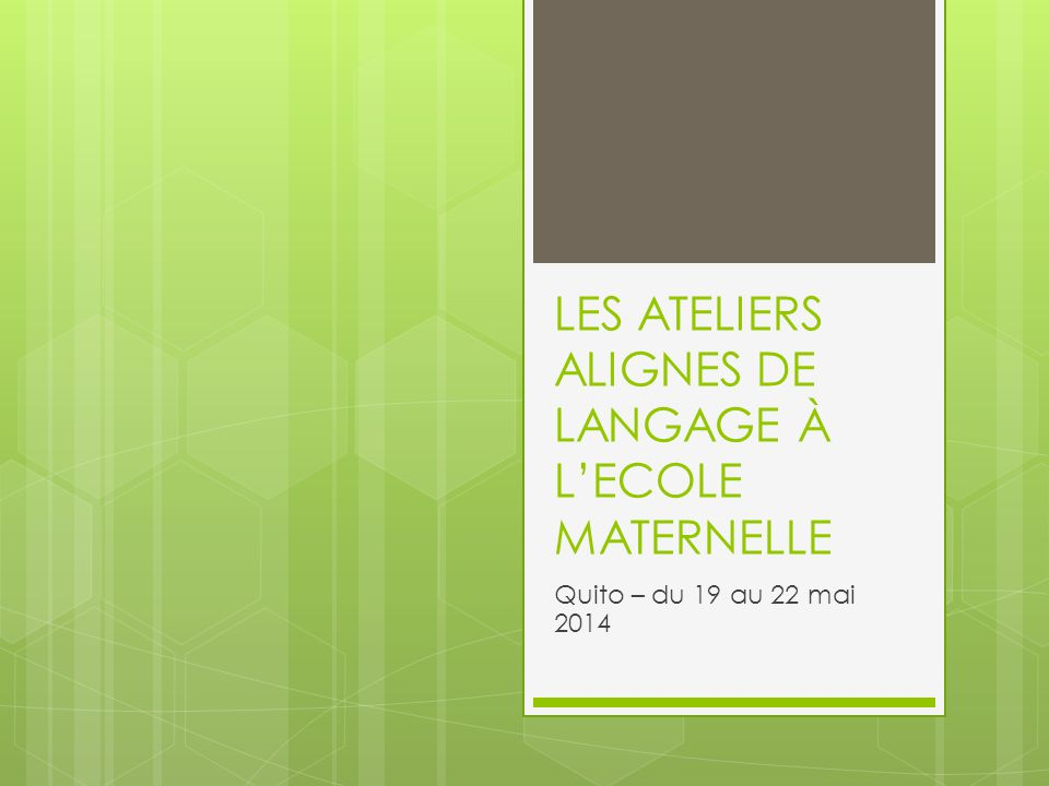 LES ATELIERS ALIGNES DE LANGAGE À L'ECOLE MATERNELLE Quito – du 19 au 22 mai 2014