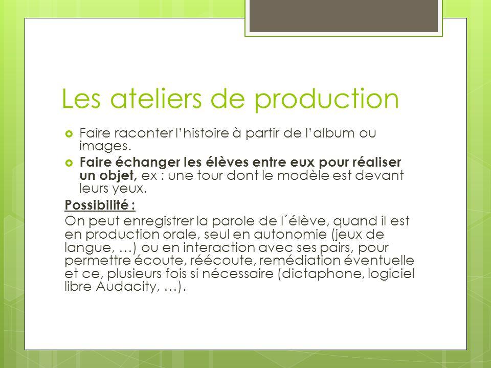 Les ateliers de production  Faire raconter l'histoire à partir de l'album ou images.
