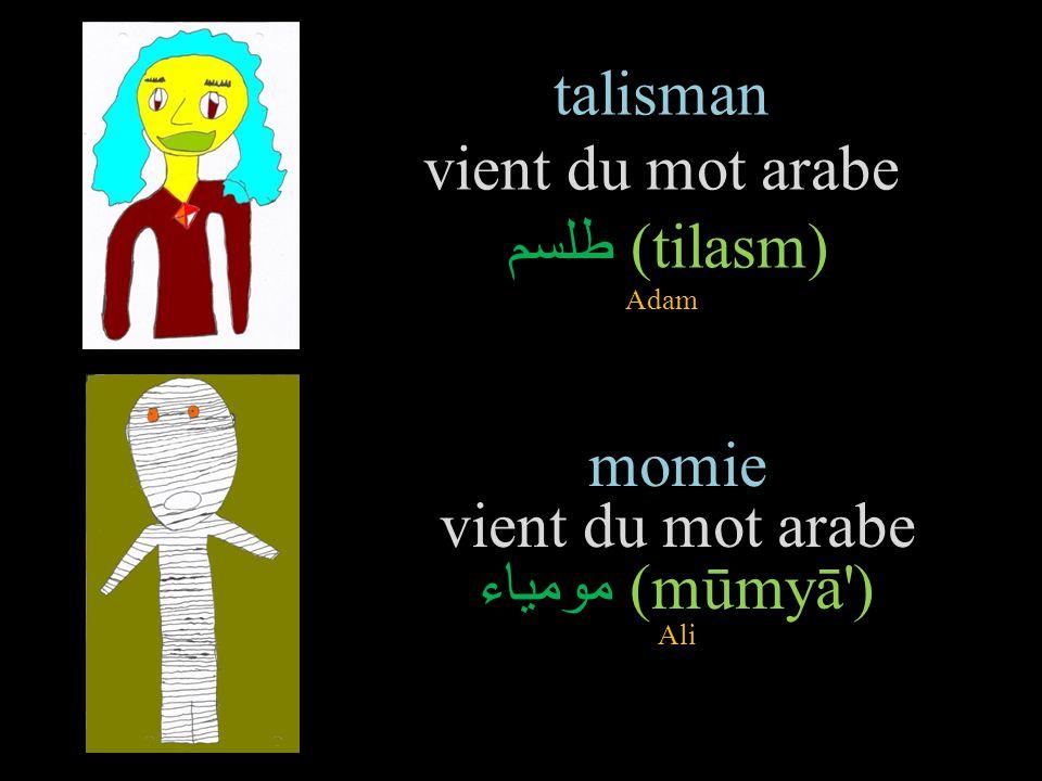 talisman vient du mot arabe طلسم (tilasm) Adam momie vient du mot arabe مومياء (mūmyā ) Ali