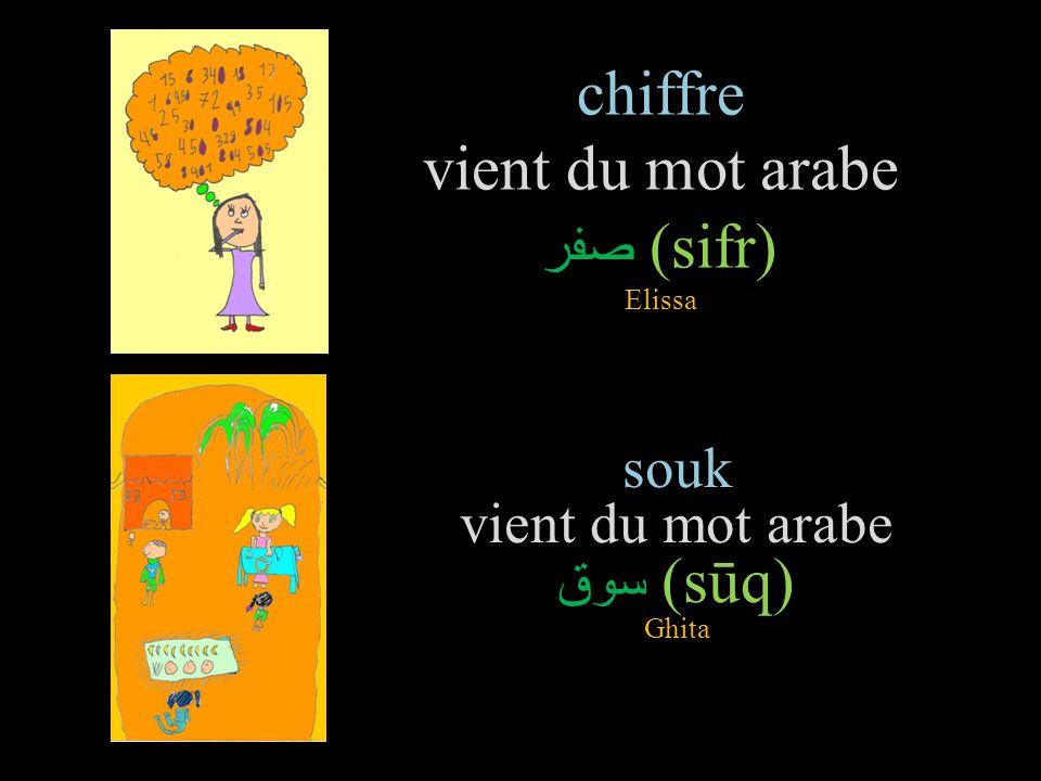 chiffre vient du mot arabe صفر (sifr) Elissa souk vient du mot arabe سوق (sūq) Ghita