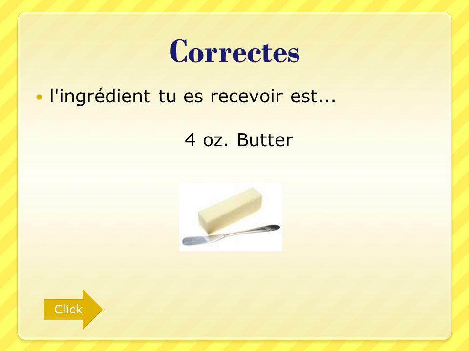 Correctes l'ingrédient tu es recevoir est... 4 oz. Butter Click