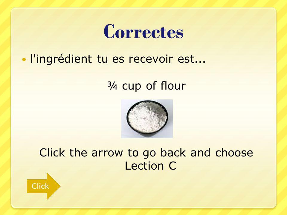 Correctes l'ingrédient tu es recevoir est... ¾ cup of flour Click the arrow to go back and choose Lection C Click