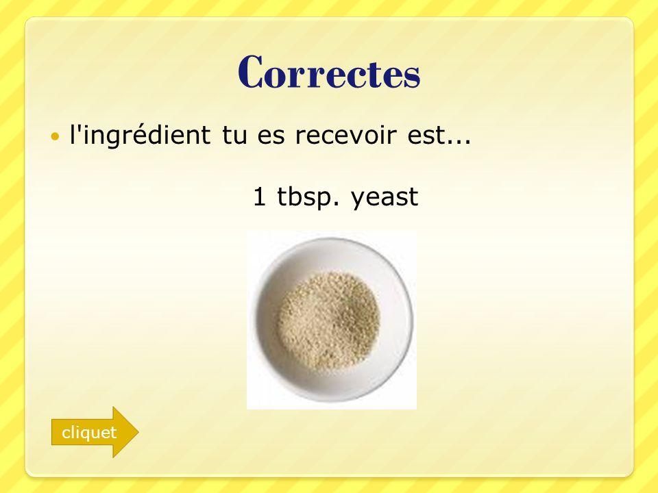 Correctes l'ingrédient tu es recevoir est... 1 tbsp. yeast cliquet