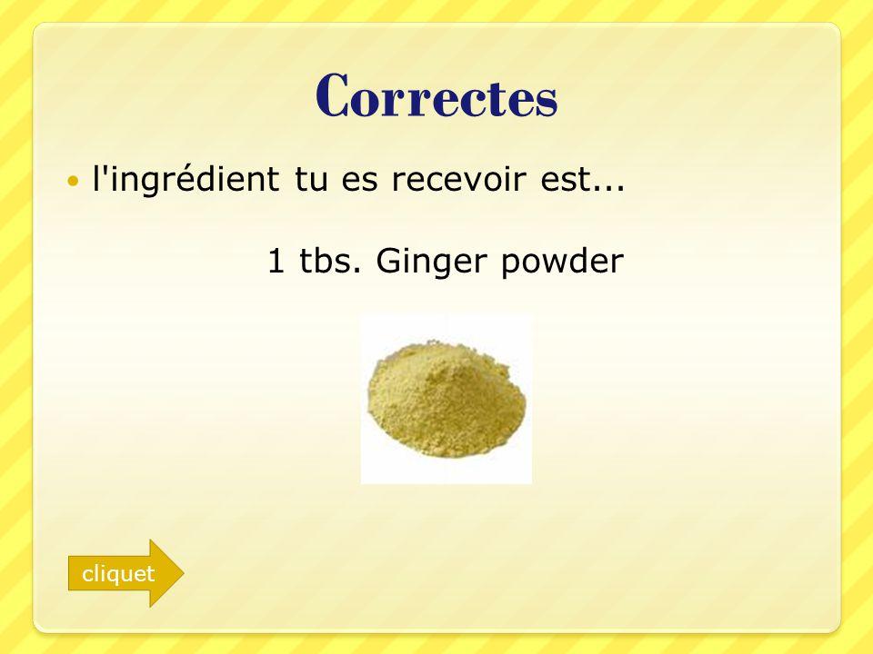 Correctes l'ingrédient tu es recevoir est... 1 tbs. Ginger powder cliquet