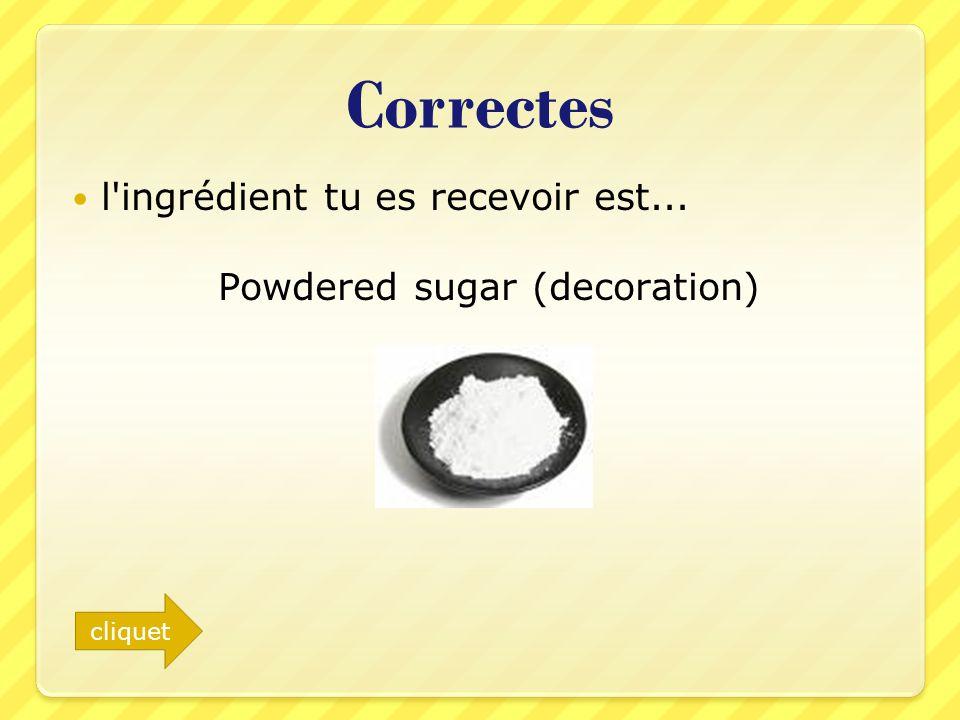 Correctes l'ingrédient tu es recevoir est... Powdered sugar (decoration) cliquet