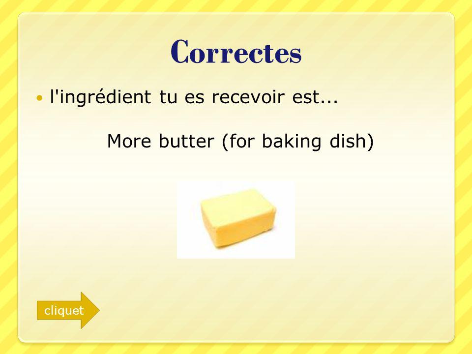 Correctes l'ingrédient tu es recevoir est... More butter (for baking dish) cliquet