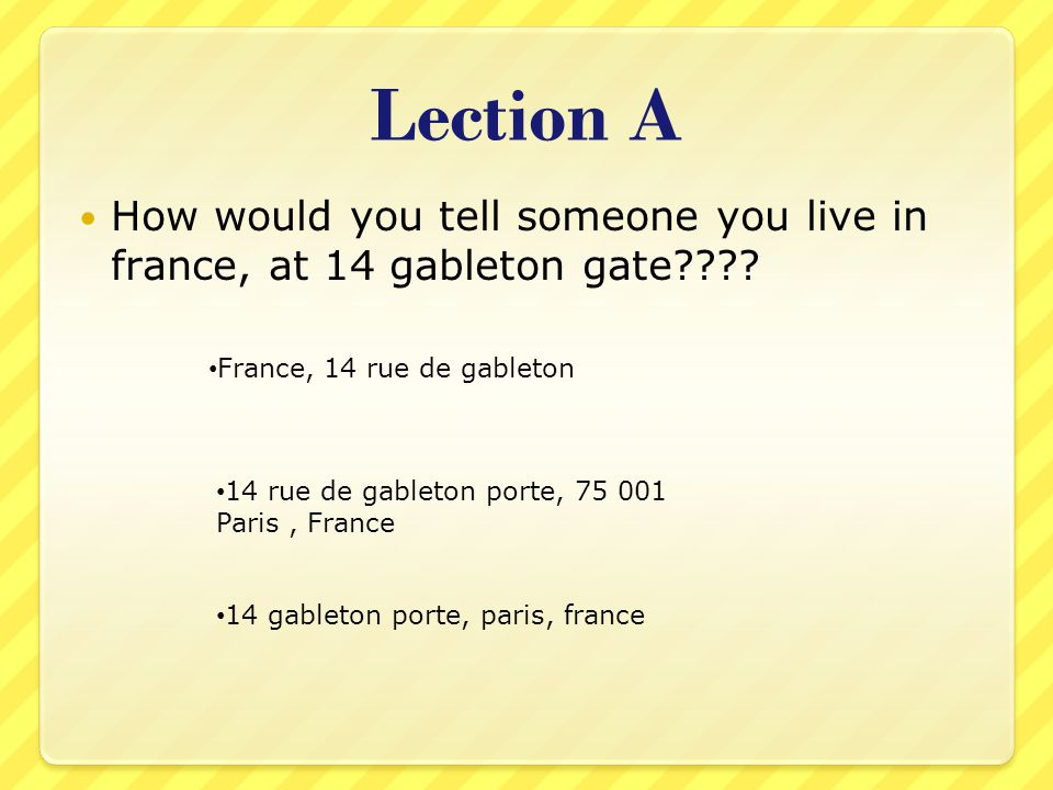 Lection A How would you tell someone you live in france, at 14 gableton gate .