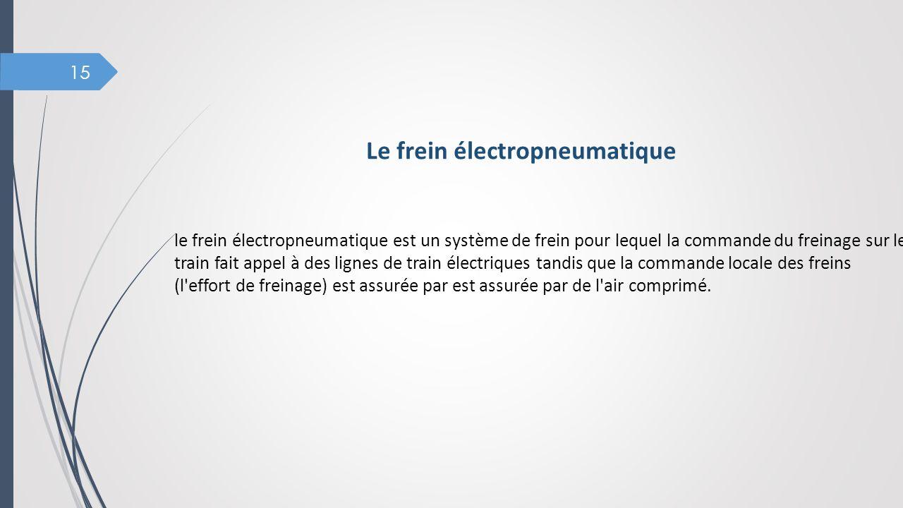 15 Le frein électropneumatique le frein électropneumatique est un système de frein pour lequel la commande du freinage sur le train fait appel à des l