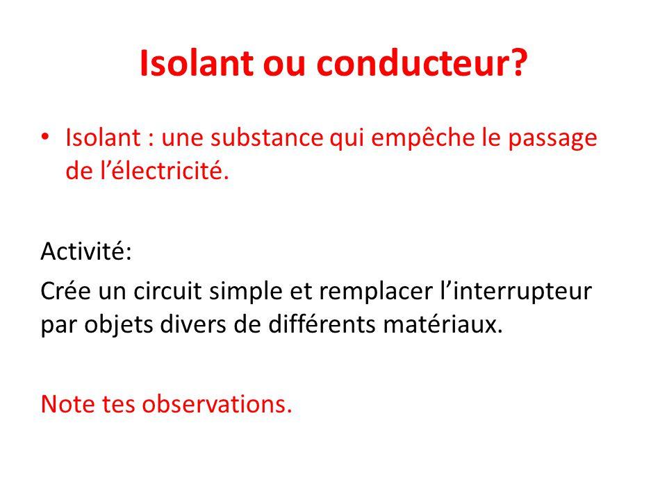 Isolant ou conducteur? Isolant : une substance qui empêche le passage de l'électricité. Activité: Crée un circuit simple et remplacer l'interrupteur p