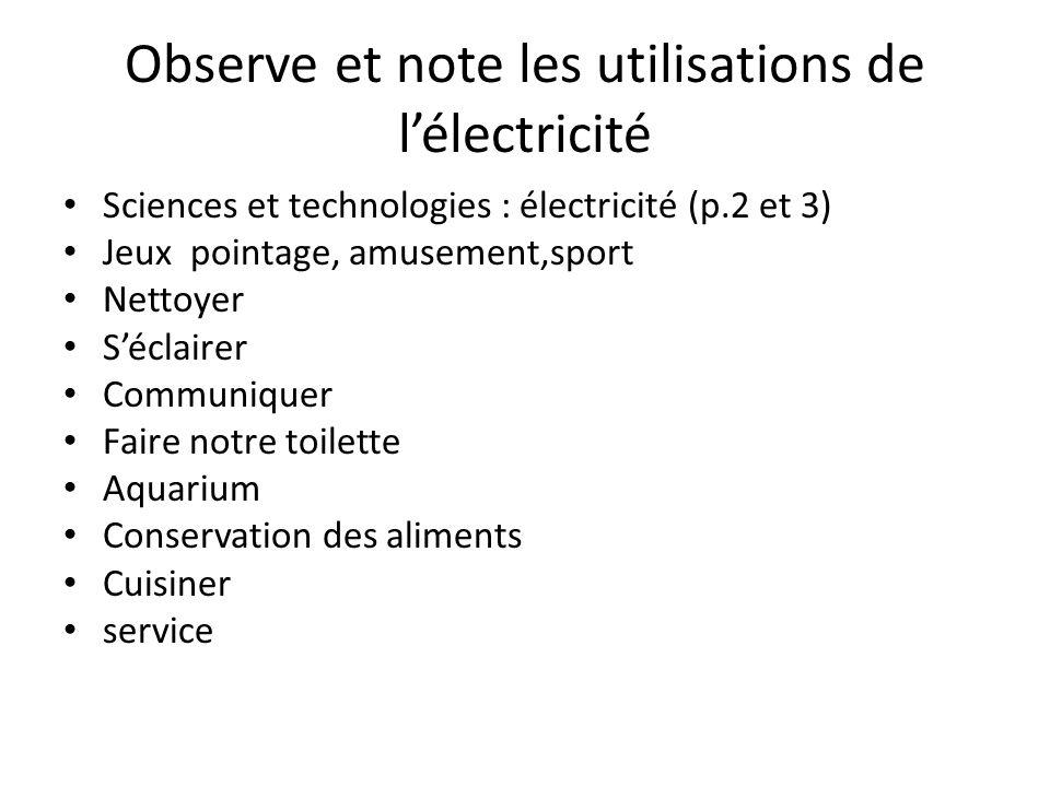 Observe et note les utilisations de l'électricité Sciences et technologies : électricité (p.2 et 3) Jeux pointage, amusement,sport Nettoyer S'éclairer