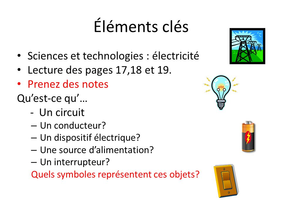 Éléments clés Sciences et technologies : électricité Lecture des pages 17,18 et 19. Prenez des notes Qu'est-ce qu'… - Un circuit – Un conducteur? – Un